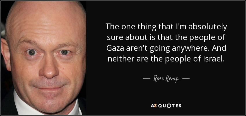 The one thing that I'm absolutely sure about is that the people of Gaza aren't going anywhere. And neither are the people of Israel. - Ross Kemp