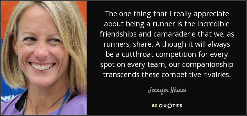 The one thing that I really appreciate about being a runner is the incredible friendships and camaraderie that we, as runners, share. Although it will always be a cutthroat competition for every spot on every team, our companionship transcends these competitive rivalries. - Jennifer Rhines
