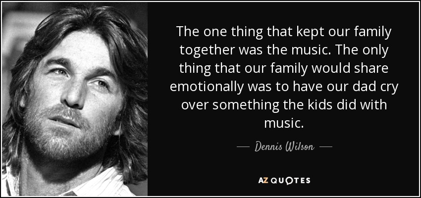 The one thing that kept our family together was the music. The only thing that our family would share emotionally was to have our dad cry over something the kids did with music. - Dennis Wilson