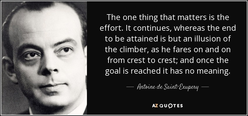 The one thing that matters is the effort. It continues, whereas the end to be attained is but an illusion of the climber, as he fares on and on from crest to crest; and once the goal is reached it has no meaning. - Antoine de Saint-Exupery