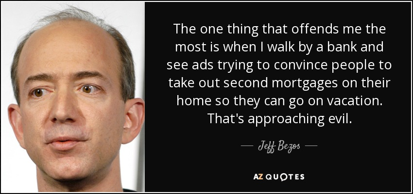 The one thing that offends me the most is when I walk by a bank and see ads trying to convince people to take out second mortgages on their home so they can go on vacation. That's approaching evil. - Jeff Bezos