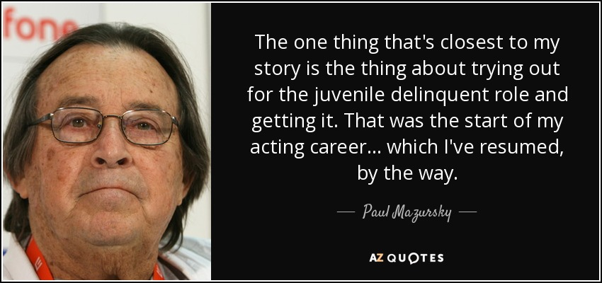 The one thing that's closest to my story is the thing about trying out for the juvenile delinquent role and getting it. That was the start of my acting career... which I've resumed, by the way. - Paul Mazursky