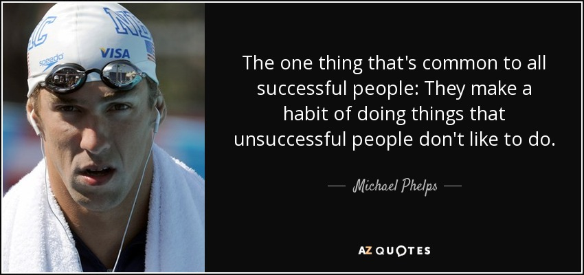 The one thing that's common to all successful people: They make a habit of doing things that unsuccessful people don't like to do. - Michael Phelps