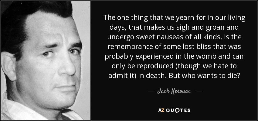 The one thing that we yearn for in our living days, that makes us sigh and groan and undergo sweet nauseas of all kinds, is the remembrance of some lost bliss that was probably experienced in the womb and can only be reproduced (though we hate to admit it) in death. But who wants to die? - Jack Kerouac