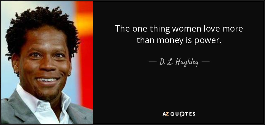 The one thing women love more than money is power. - D. L. Hughley