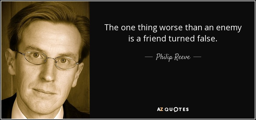 The one thing worse than an enemy is a friend turned false. - Philip Reeve