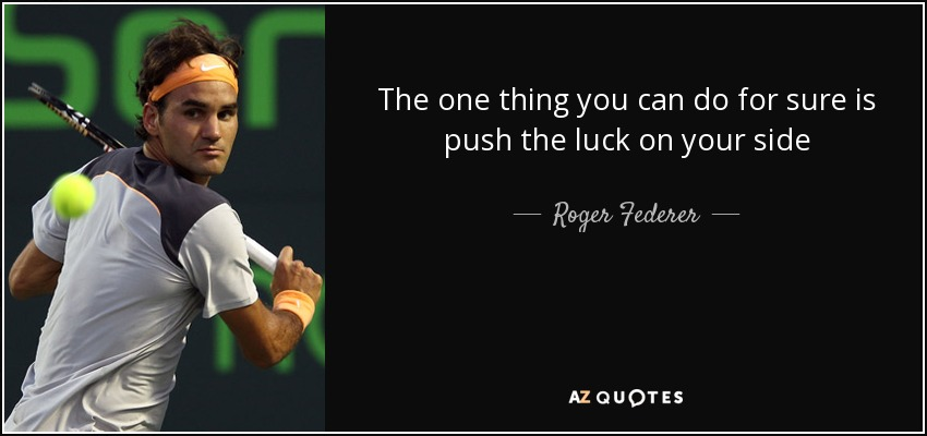 The one thing you can do for sure is push the luck on your side - Roger Federer