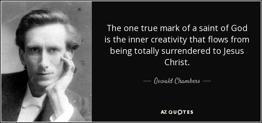 The one true mark of a saint of God is the inner creativity that flows from being totally surrendered to Jesus Christ. - Oswald Chambers