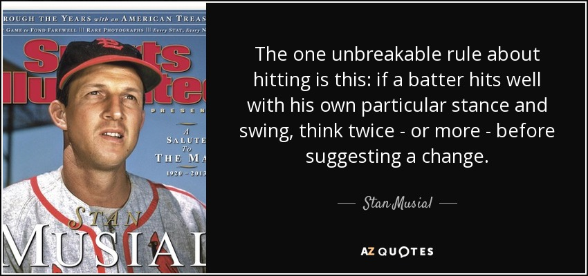 The one unbreakable rule about hitting is this: if a batter hits well with his own particular stance and swing, think twice - or more - before suggesting a change. - Stan Musial