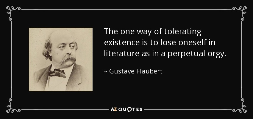 The one way of tolerating existence is to lose oneself in literature as in a perpetual orgy. - Gustave Flaubert