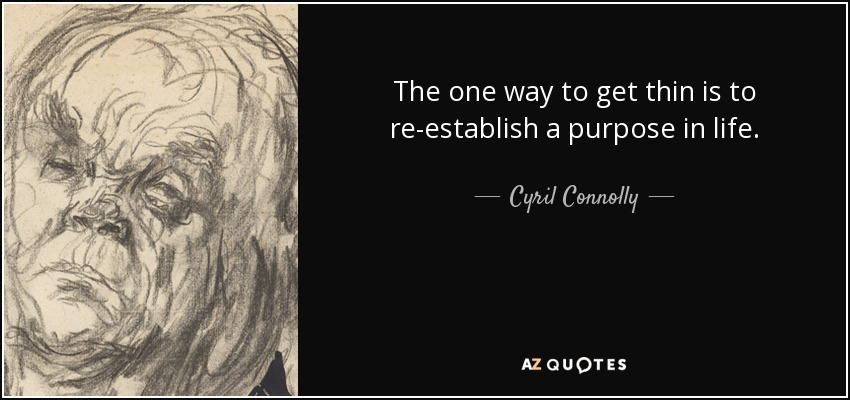 The one way to get thin is to re-establish a purpose in life. - Cyril Connolly
