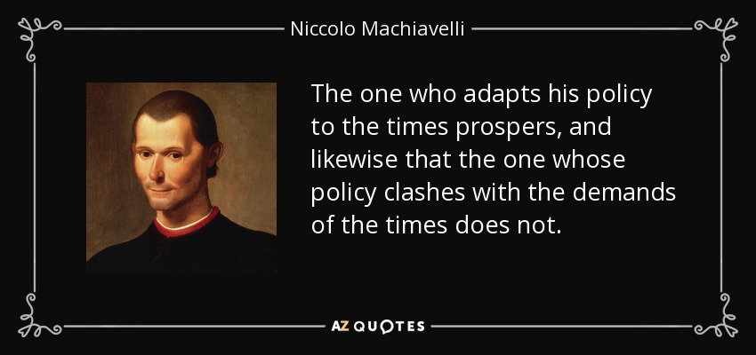 The one who adapts his policy to the times prospers, and likewise that the one whose policy clashes with the demands of the times does not. - Niccolo Machiavelli