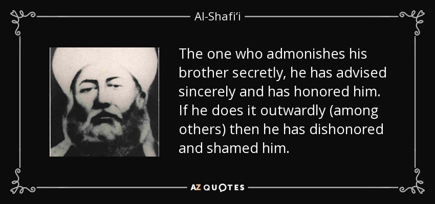The one who admonishes his brother secretly, he has advised sincerely and has honored him. If he does it outwardly (among others) then he has dishonored and shamed him. - Al-Shafi'i