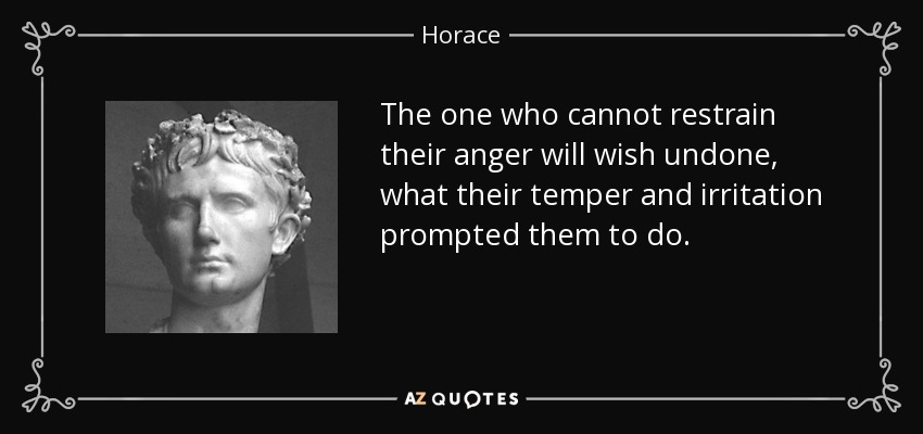 The one who cannot restrain their anger will wish undone, what their temper and irritation prompted them to do. - Horace