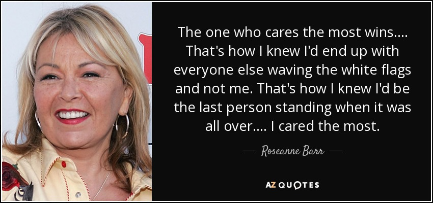 The one who cares the most wins. ... That's how I knew I'd end up with everyone else waving the white flags and not me. That's how I knew I'd be the last person standing when it was all over. ... I cared the most. - Roseanne Barr