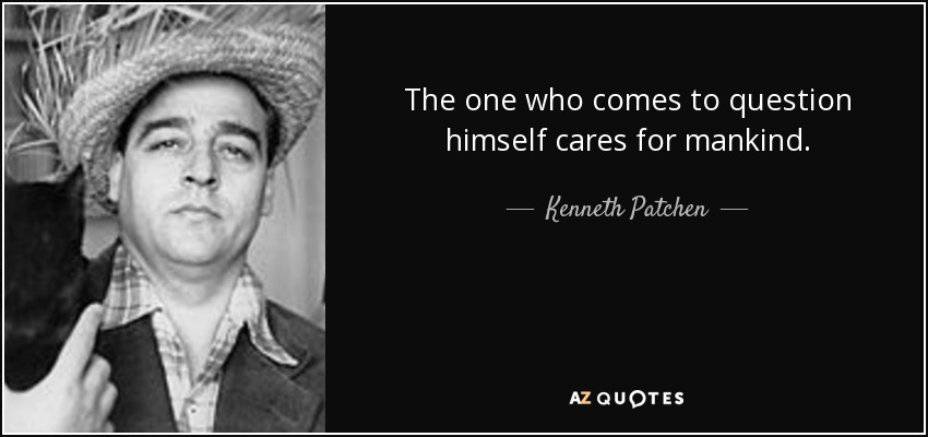 The one who comes to question himself cares for mankind. - Kenneth Patchen