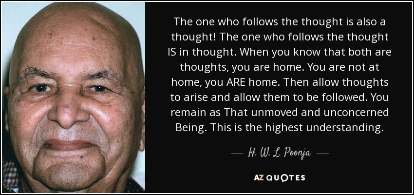 The one who follows the thought is also a thought! The one who follows the thought IS in thought. When you know that both are thoughts, you are home. You are not at home, you ARE home. Then allow thoughts to arise and allow them to be followed. You remain as That unmoved and unconcerned Being. This is the highest understanding. - H. W. L. Poonja