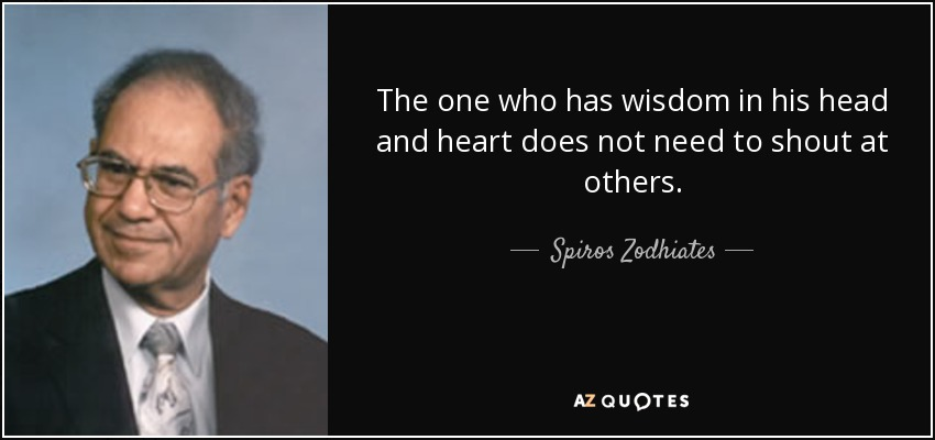 The one who has wisdom in his head and heart does not need to shout at others. - Spiros Zodhiates