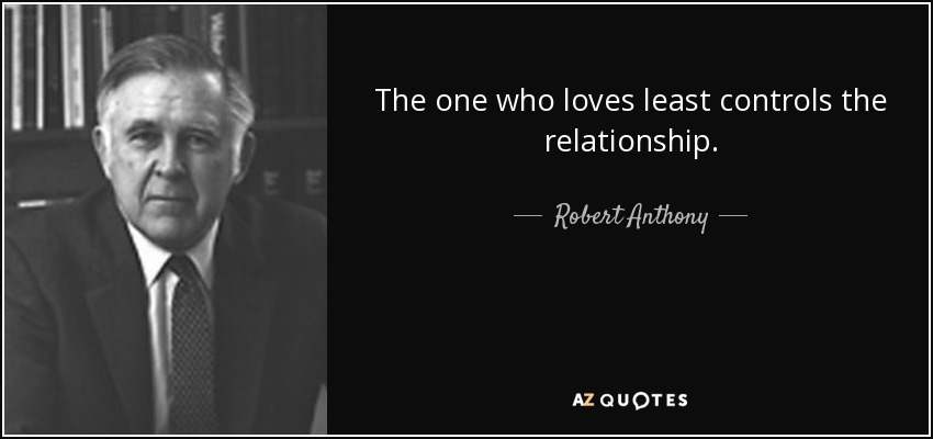 The one who loves least controls the relationship. - Robert Anthony