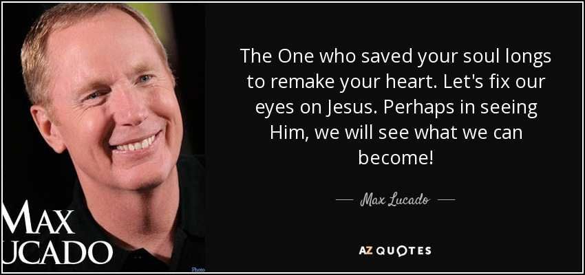 The One who saved your soul longs to remake your heart. Let's fix our eyes on Jesus. Perhaps in seeing Him, we will see what we can become! - Max Lucado