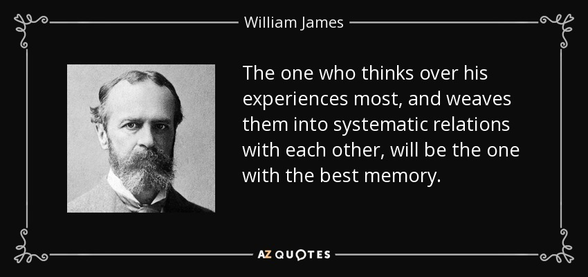 The one who thinks over his experiences most, and weaves them into systematic relations with each other, will be the one with the best memory. - William James