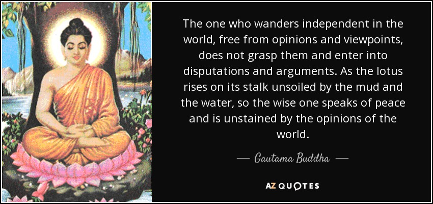 The one who wanders independent in the world, free from opinions and viewpoints, does not grasp them and enter into disputations and arguments. As the lotus rises on its stalk unsoiled by the mud and the water, so the wise one speaks of peace and is unstained by the opinions of the world. - Gautama Buddha