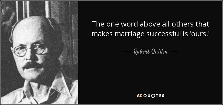 The one word above all others that makes marriage successful is 'ours.' - Robert Quillen