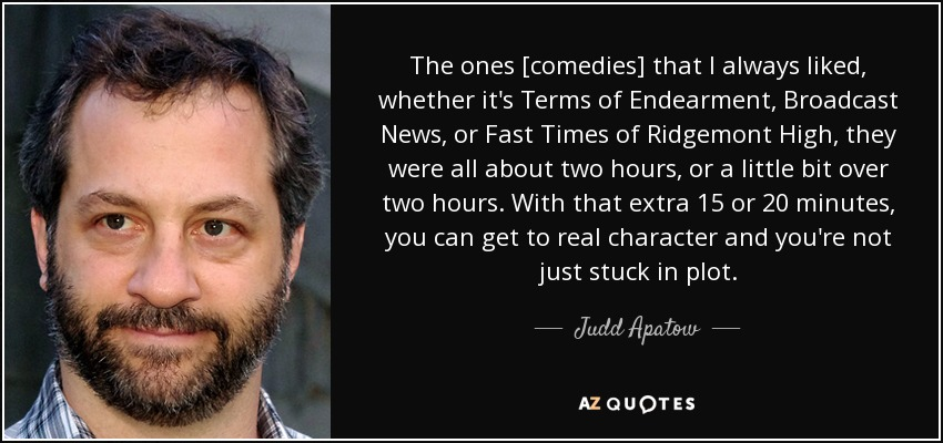The ones [comedies] that I always liked, whether it's Terms of Endearment, Broadcast News, or Fast Times of Ridgemont High, they were all about two hours, or a little bit over two hours. With that extra 15 or 20 minutes, you can get to real character and you're not just stuck in plot. - Judd Apatow