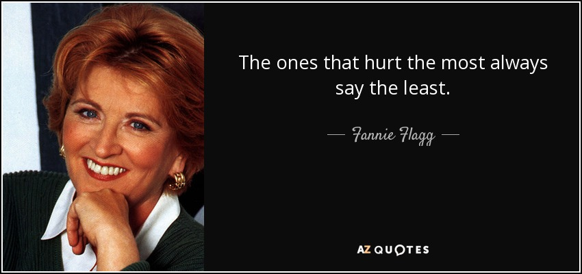 The ones that hurt the most always say the least. - Fannie Flagg