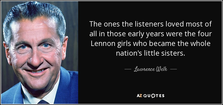 The ones the listeners loved most of all in those early years were the four Lennon girls who became the whole nation's little sisters. - Lawrence Welk