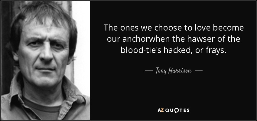 The ones we choose to love become our anchorwhen the hawser of the blood-tie's hacked, or frays. - Tony Harrison
