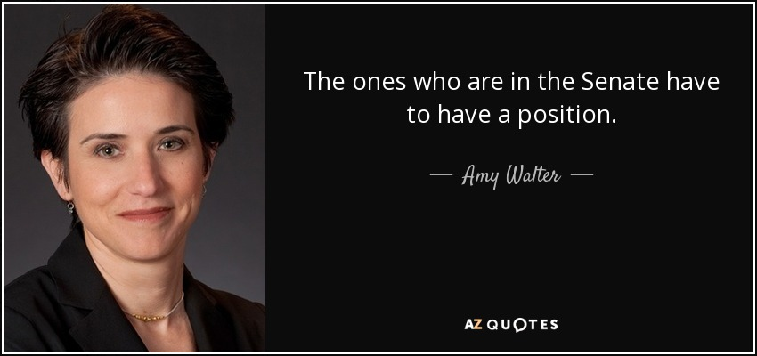 The ones who are in the Senate have to have a position. - Amy Walter