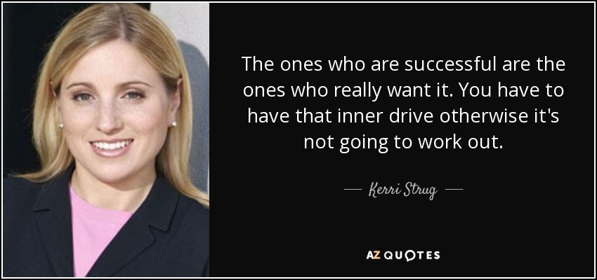 The ones who are successful are the ones who really want it. You have to have that inner drive otherwise it's not going to work out. - Kerri Strug