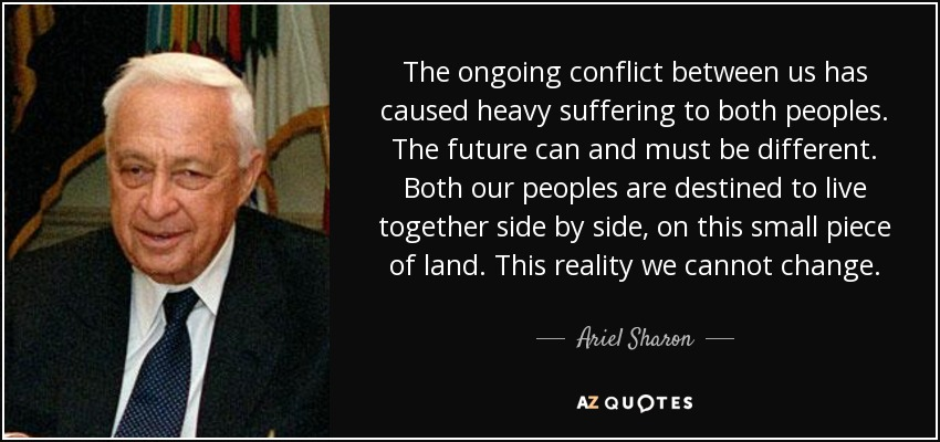 The ongoing conflict between us has caused heavy suffering to both peoples. The future can and must be different. Both our peoples are destined to live together side by side, on this small piece of land. This reality we cannot change. - Ariel Sharon