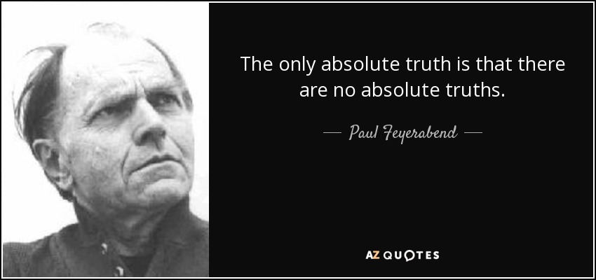 The only absolute truth is that there are no absolute truths. - Paul Feyerabend