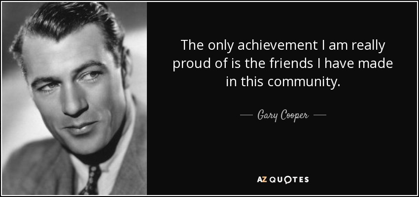 The only achievement I am really proud of is the friends I have made in this community. - Gary Cooper