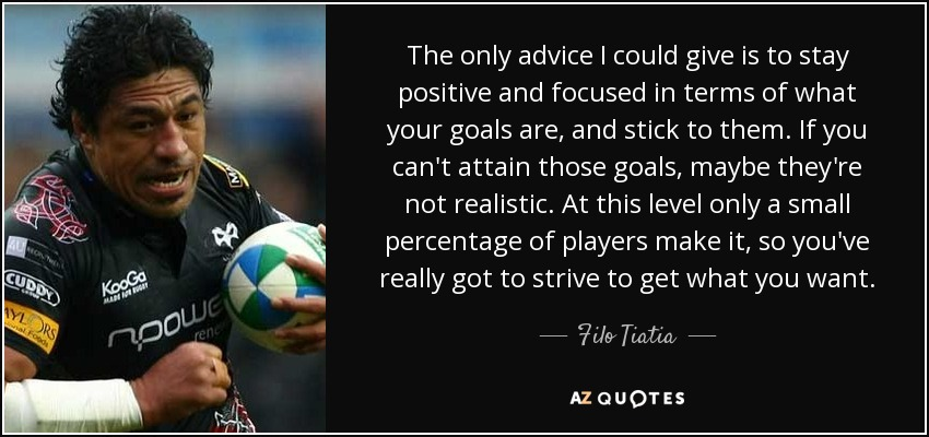 The only advice I could give is to stay positive and focused in terms of what your goals are, and stick to them. If you can't attain those goals, maybe they're not realistic. At this level only a small percentage of players make it, so you've really got to strive to get what you want. - Filo Tiatia