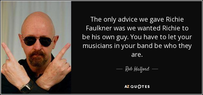 The only advice we gave Richie Faulkner was we wanted Richie to be his own guy. You have to let your musicians in your band be who they are. - Rob Halford