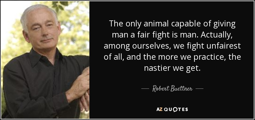 The only animal capable of giving man a fair fight is man. Actually, among ourselves, we fight unfairest of all, and the more we practice, the nastier we get. - Robert Buettner