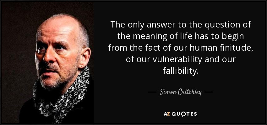 The only answer to the question of the meaning of life has to begin from the fact of our human finitude, of our vulnerability and our fallibility. - Simon Critchley