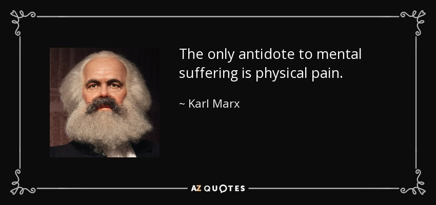 The only antidote to mental suffering is physical pain. - Karl Marx