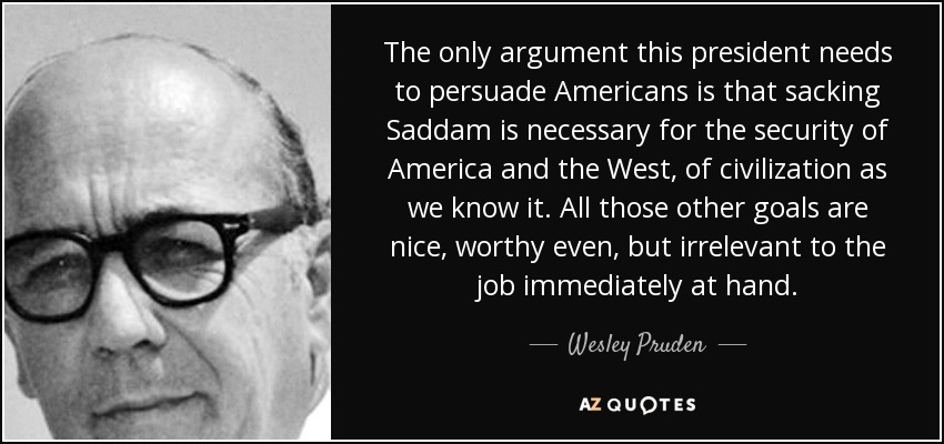 The only argument this president needs to persuade Americans is that sacking Saddam is necessary for the security of America and the West, of civilization as we know it. All those other goals are nice, worthy even, but irrelevant to the job immediately at hand. - Wesley Pruden