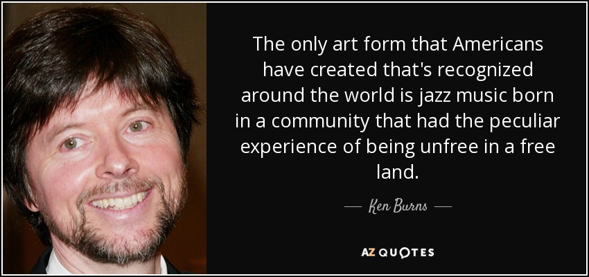 The only art form that Americans have created that's recognized around the world is jazz music born in a community that had the peculiar experience of being unfree in a free land. - Ken Burns