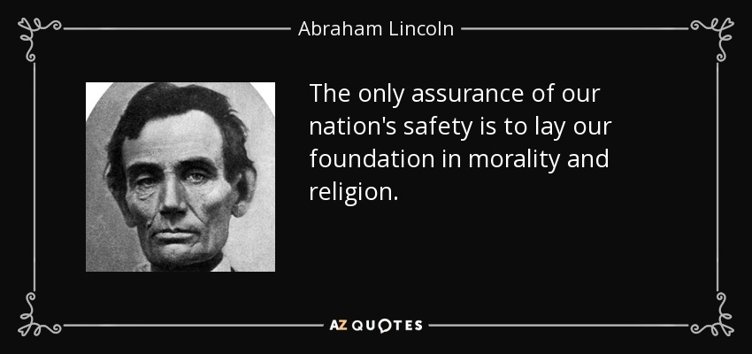 The only assurance of our nation's safety is to lay our foundation in morality and religion. - Abraham Lincoln