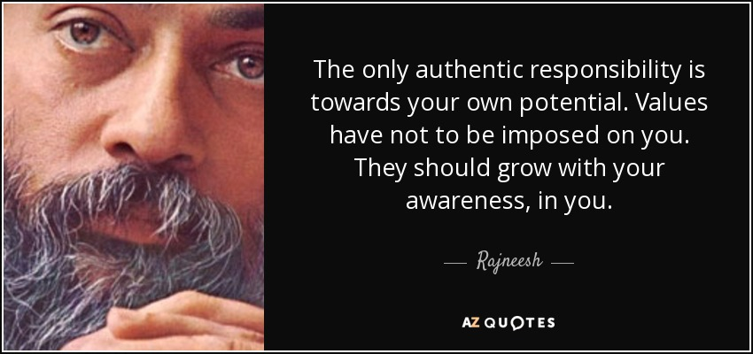 The only authentic responsibility is towards your own potential. Values have not to be imposed on you. They should grow with your awareness, in you. - Rajneesh