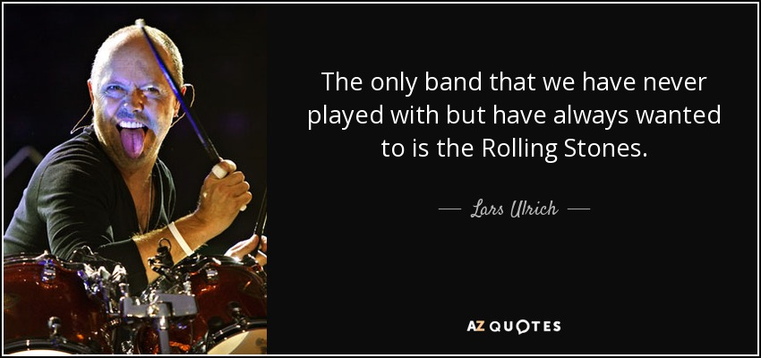 The only band that we have never played with but have always wanted to is the Rolling Stones. - Lars Ulrich