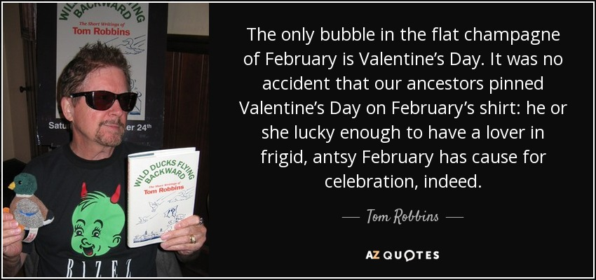 The only bubble in the flat champagne of February is Valentine's Day. It was no accident that our ancestors pinned Valentine's Day on February's shirt: he or she lucky enough to have a lover in frigid, antsy February has cause for celebration, indeed. - Tom Robbins