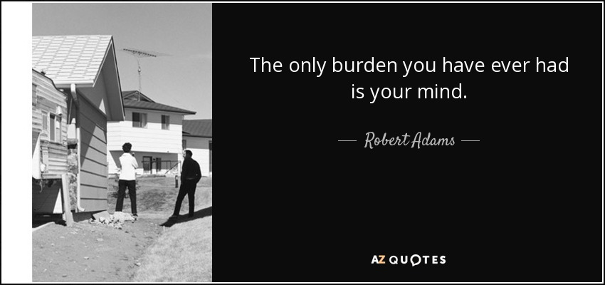 The only burden you have ever had is your mind. - Robert Adams