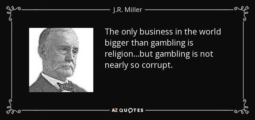 The only business in the world bigger than gambling is religion...but gambling is not nearly so corrupt. - J.R. Miller