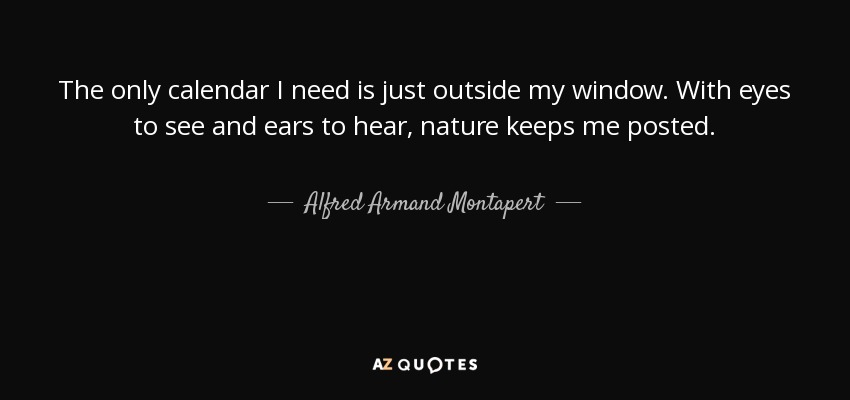 The only calendar I need is just outside my window. With eyes to see and ears to hear, nature keeps me posted. - Alfred Armand Montapert